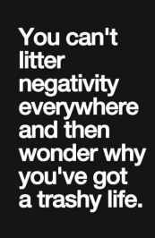 you cant litter negative and wonder why negative life