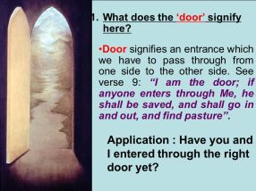 What does the 'door' signify here? Door signifies an entrance which we have to pass through from one side to the other side. See verse 9: I am the door; if anyone enters through Me, he shall be saved, and shall go in and out, and find pasture . Application : Have you and I entered through the right door yet?