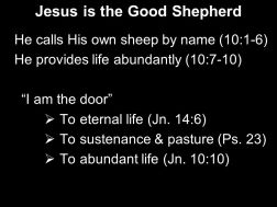 He calls His own sheep by name (10:1-6) He provides life abundantly (10:7-10) I am the door To eternal life (Jn. 14:6) To sustenance & pasture (Ps. 23) To abundant life (Jn. 10:10)